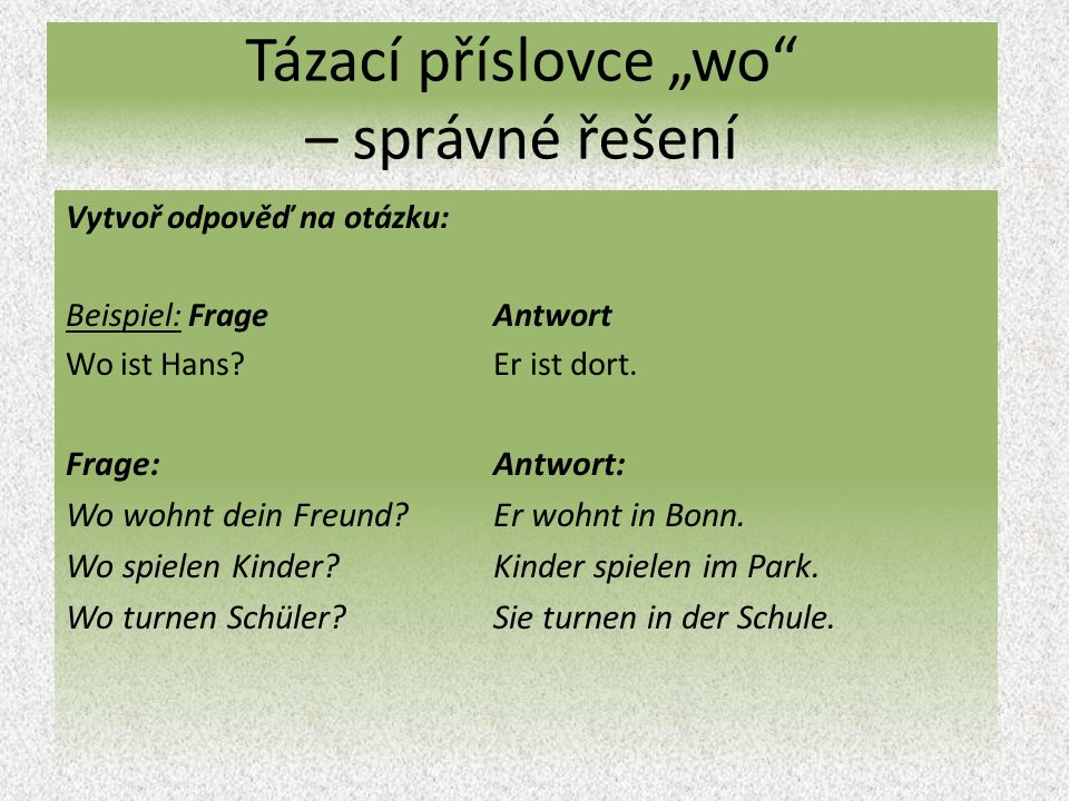 """Tázací příslovce """"wo – správné řešení Vytvoř odpověď na otázku: Beispiel: Frage Antwort Wo ist Hans Er ist dort."""