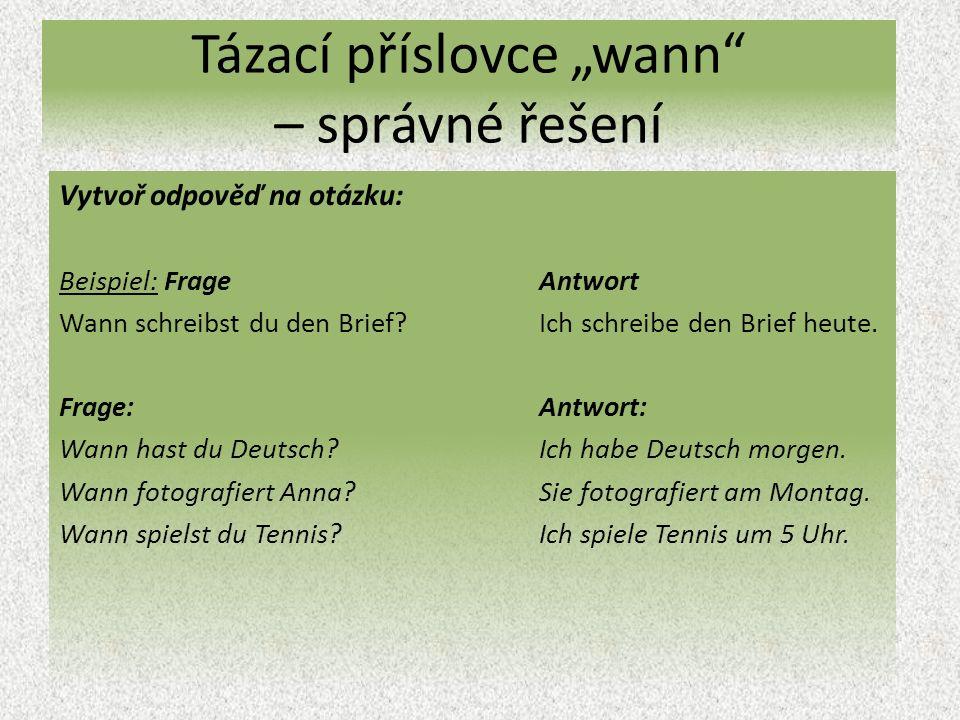 """Tázací příslovce """"wann – správné řešení Vytvoř odpověď na otázku: Beispiel: Frage Antwort Wann schreibst du den Brief Ich schreibe den Brief heute."""