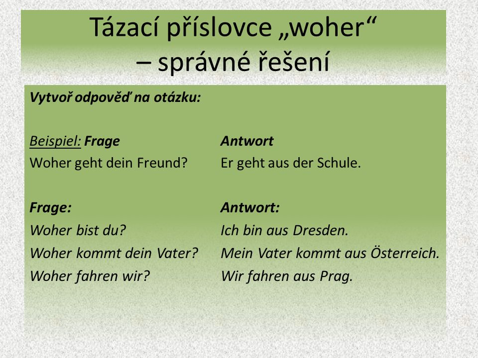 """Tázací příslovce """"woher – správné řešení Vytvoř odpověď na otázku: Beispiel: Frage Antwort Woher geht dein Freund Er geht aus der Schule."""