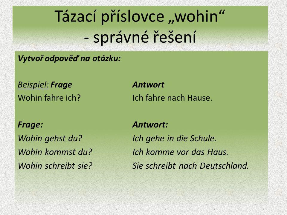 """Tázací příslovce """"wohin - správné řešení Vytvoř odpověď na otázku: Beispiel: Frage Antwort Wohin fahre ich Ich fahre nach Hause."""