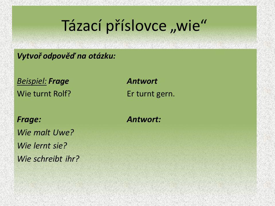 """Tázací příslovce """"wie Vytvoř odpověď na otázku: Beispiel: Frage Antwort Wie turnt Rolf?Er turnt gern."""