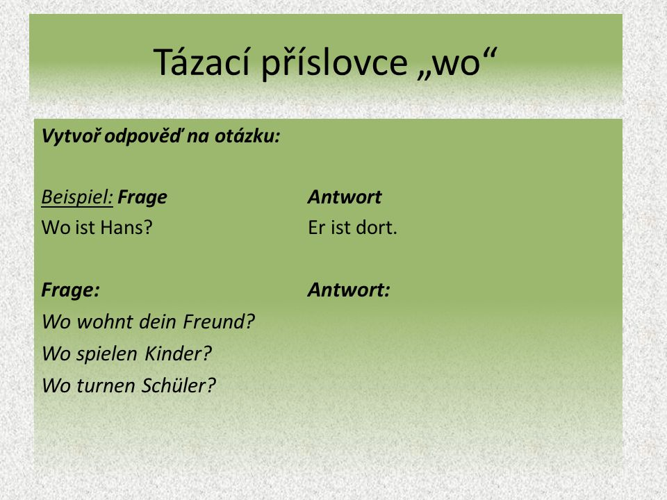 """Tázací příslovce """"wo Vytvoř odpověď na otázku: Beispiel: Frage Antwort Wo ist Hans Er ist dort."""