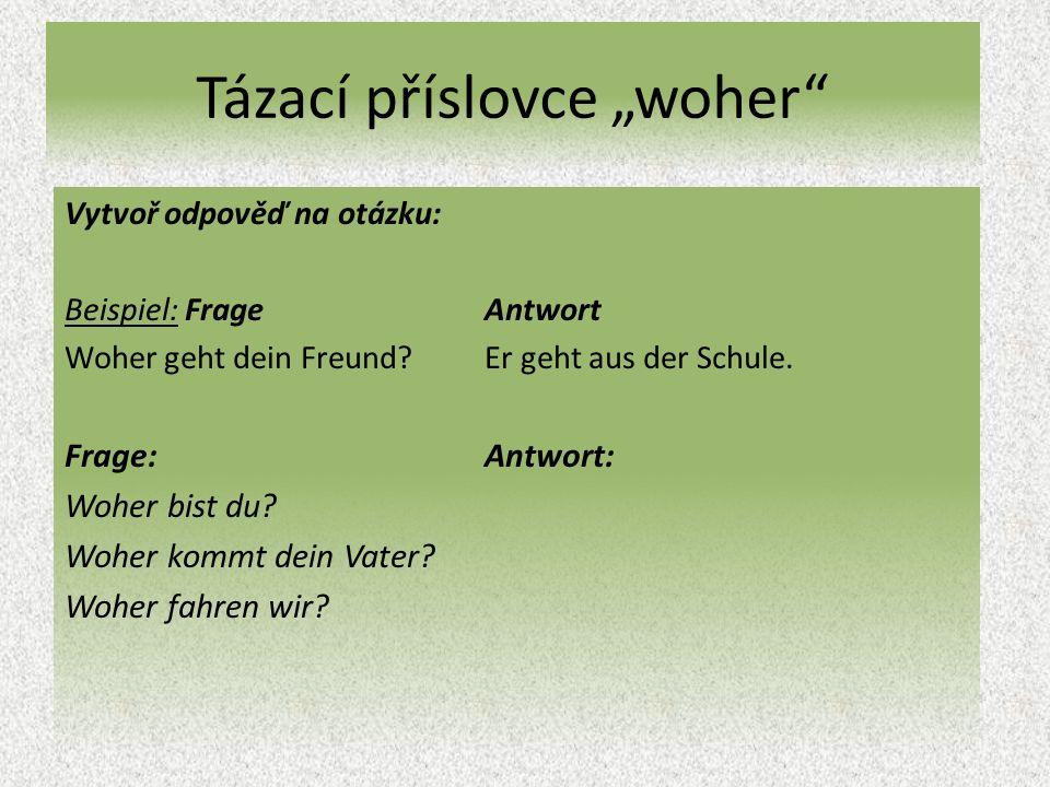 """Tázací příslovce """"woher Vytvoř odpověď na otázku: Beispiel: Frage Antwort Woher geht dein Freund?Er geht aus der Schule."""