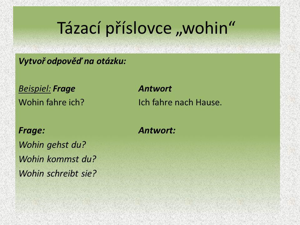 "Tázací příslovce ""wohin Vytvoř odpověď na otázku: Beispiel: Frage Antwort Wohin fahre ich Ich fahre nach Hause."