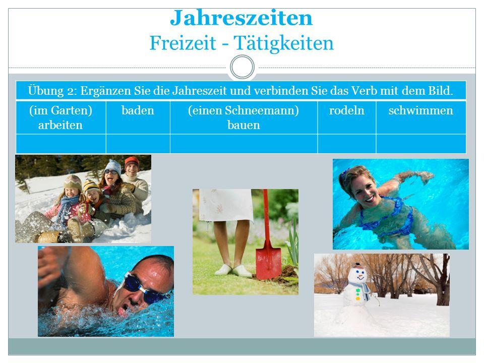 Jahreszeiten Freizeit - Tätigkeiten Übung 2: Ergänzen Sie die Jahreszeit und verbinden Sie das Verb mit dem Bild. (im Garten) arbeiten baden(einen Sch