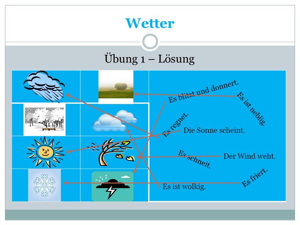 Wetter Übung 1 – Lösung Es blitzt und donnert. Es regnet. Es ist neblig. Die Sonne scheint. Es schneit. Es friert. Es ist wolkig. Der Wind weht.