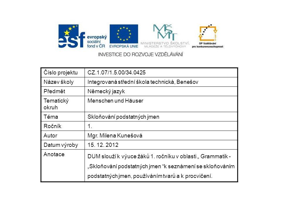 Číslo projektuCZ.1.07/1.5.00/34.0425 Název školyIntegrovaná střední škola technická, Benešov PředmětNěmecký jazyk Tematický okruh Menschen und Häuser TémaSkloňování podstatných jmen Ročník1.