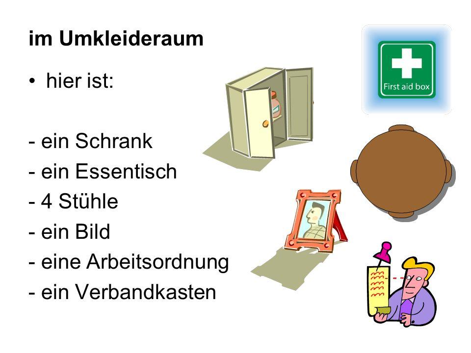 im Umkleideraum hier ist: - ein Schrank - ein Essentisch - 4 Stühle - ein Bild - eine Arbeitsordnung - ein Verbandkasten