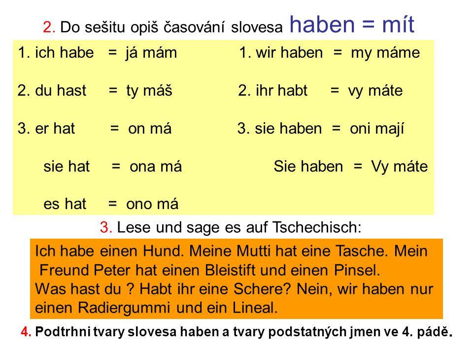 2. Do sešitu opiš časování slovesa haben = mít 1.ich habe = já mám 1.