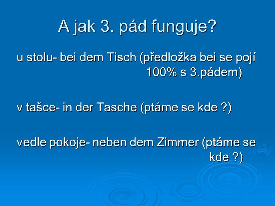 A jak 3. pád funguje? u stolu- bei dem Tisch (předložka bei se pojí 100% s 3.pádem) v tašce- in der Tasche (ptáme se kde ?) vedle pokoje- neben dem Zi