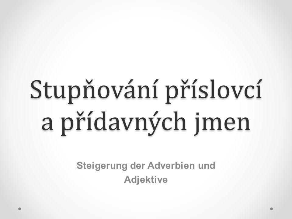 Stupňování příslovcí a přídavných jmen Steigerung der Adverbien und Adjektive