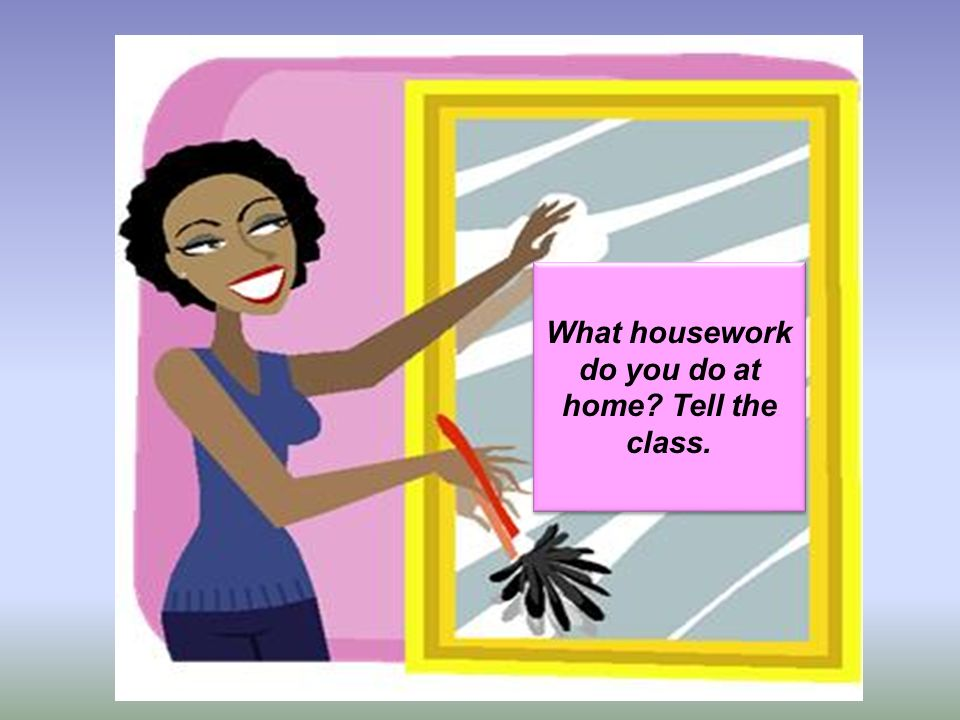 What housework do you do at home? Tell the class.