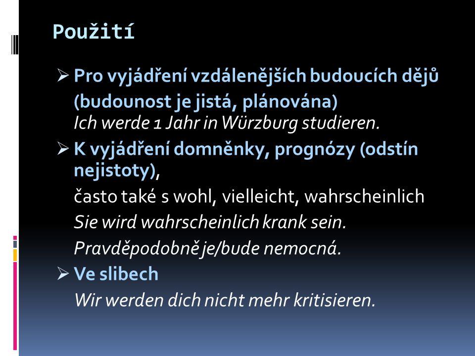 Použití  Pro vyjádření vzdálenějších budoucích dějů (budounost je jistá, plánována) Ich werde 1 Jahr in Würzburg studieren.