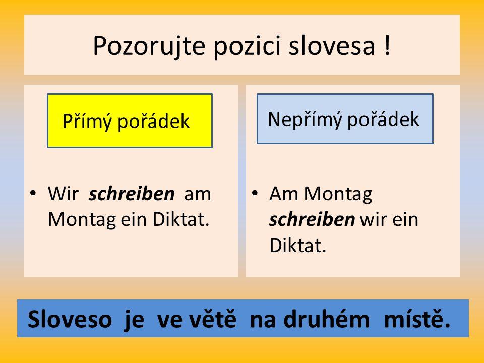 Pozorujte pozici slovesa . Wir schreiben am Montag ein Diktat.