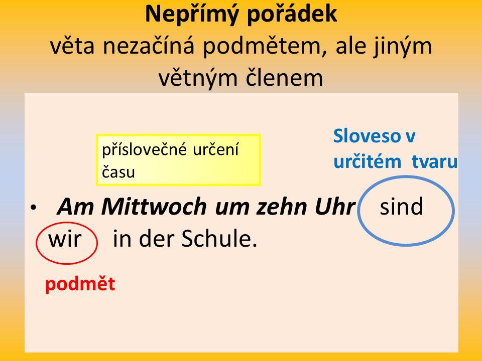 Nepřímý pořádek věta nezačíná podmětem, ale jiným větným členem Am Mittwoch um zehn Uhr sind wir in der Schule.