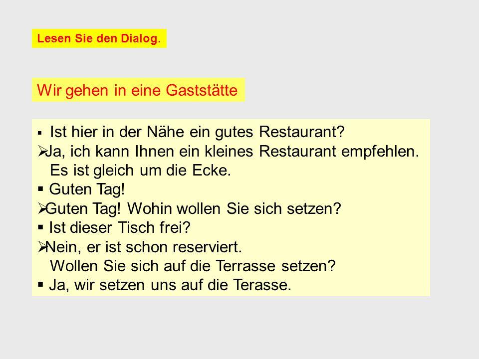 Lesen Sie den Dialog. Wir gehen in eine Gaststätte  Ist hier in der Nähe ein gutes Restaurant?  Ja, ich kann Ihnen ein kleines Restaurant empfehlen.