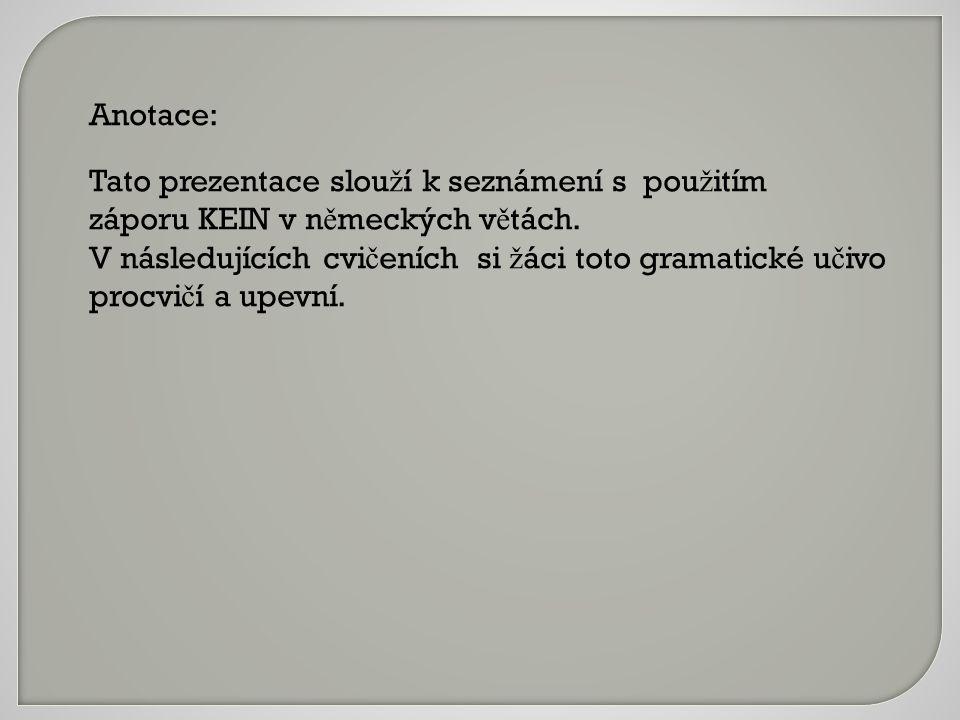 Anotace: Tato prezentace slou ž í k seznámení s pou ž itím záporu KEIN v n ě meckých v ě tách.