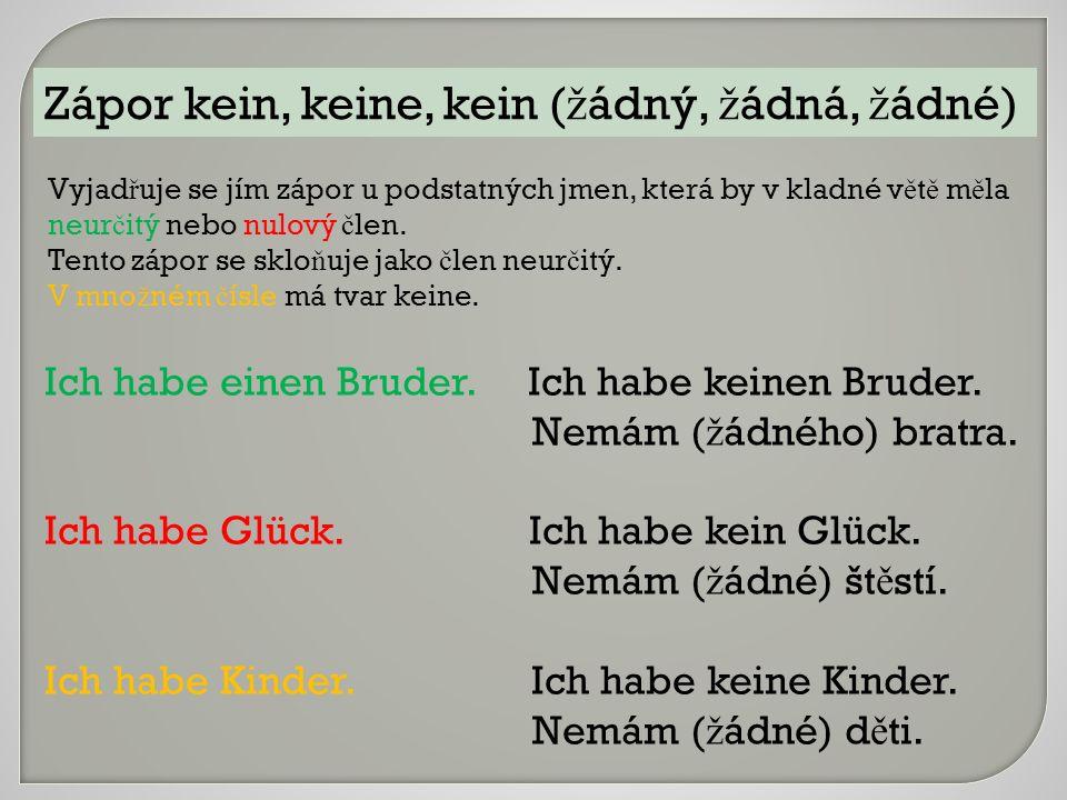 Zápor kein, keine, kein ( ž ádný, ž ádná, ž ádné) Vyjad ř uje se jím zápor u podstatných jmen, která by v kladné v ě t ě m ě la neur č itý nebo nulový č len.