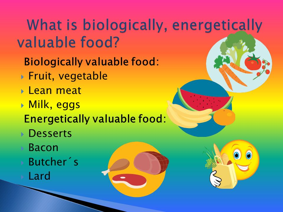 Biologically valuable food:  Fruit, vegetable  Lean meat  Milk, eggs Energetically valuable food:  Desserts  Bacon  Butcher´s  Lard