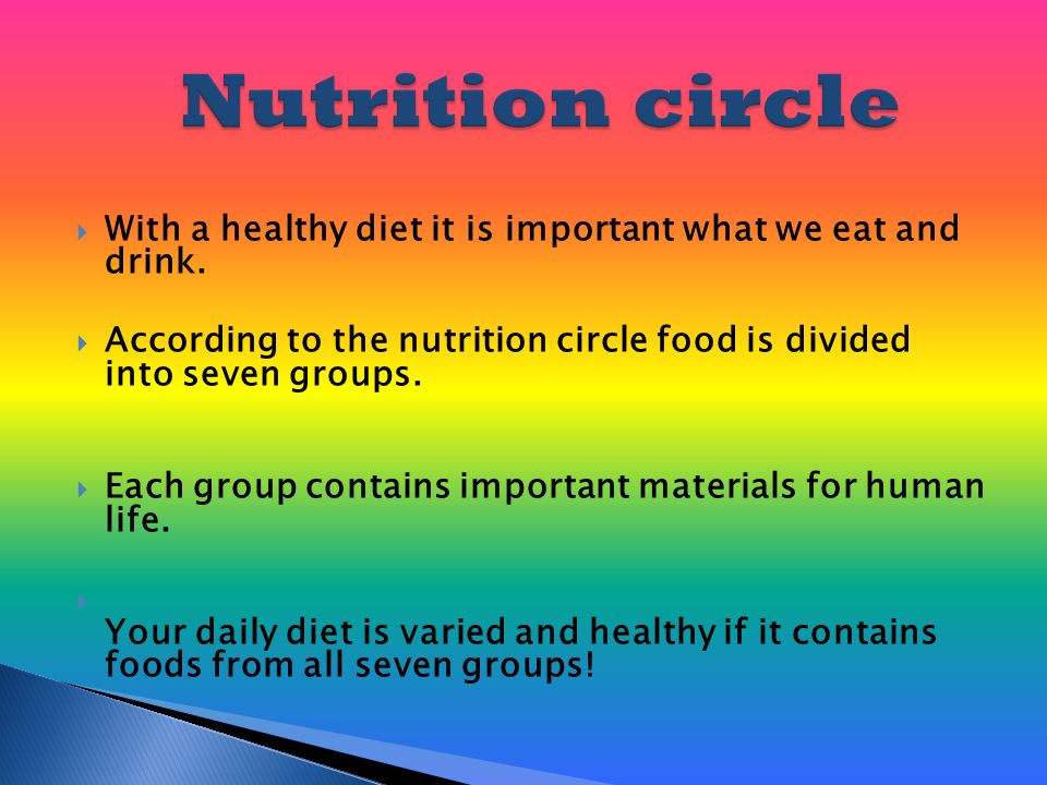  With a healthy diet it is important what we eat and drink.  According to the nutrition circle food is divided into seven groups.  Each group conta