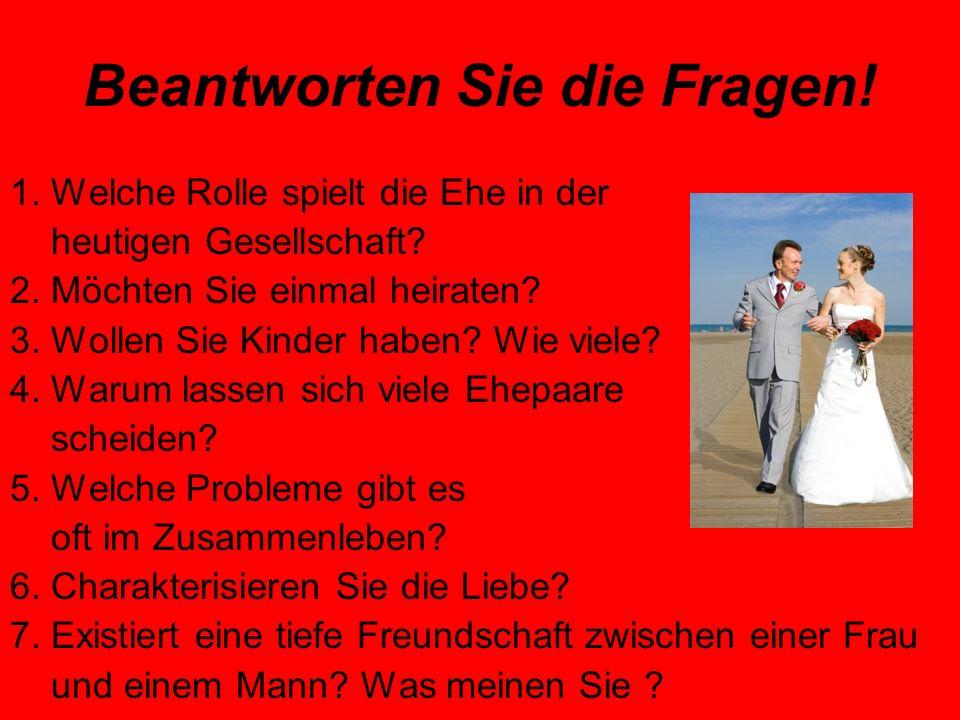 Beantworten Sie die Fragen. 1. Welche Rolle spielt die Ehe in der heutigen Gesellschaft.