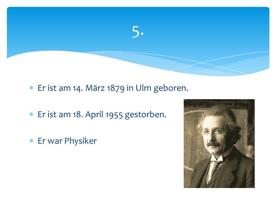  Er ist am 14. März 1879 in Ulm geboren.  Er ist am 18. April 1955 gestorben.  Er war Physiker 5.