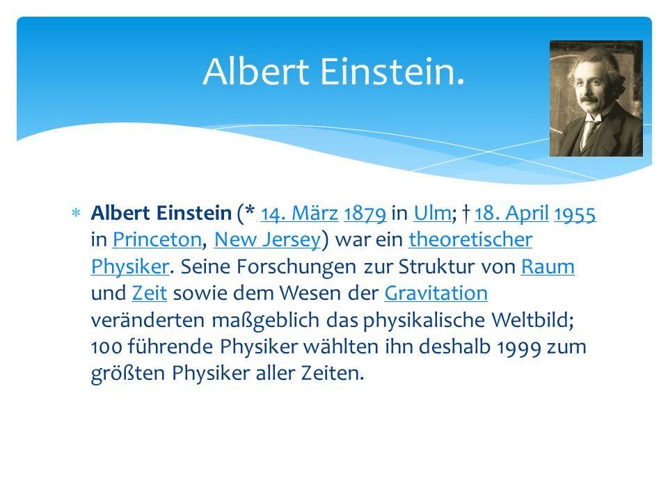  Albert Einstein (* 14. März 1879 in Ulm; † 18. April 1955 in Princeton, New Jersey) war ein theoretischer Physiker. Seine Forschungen zur Struktur v