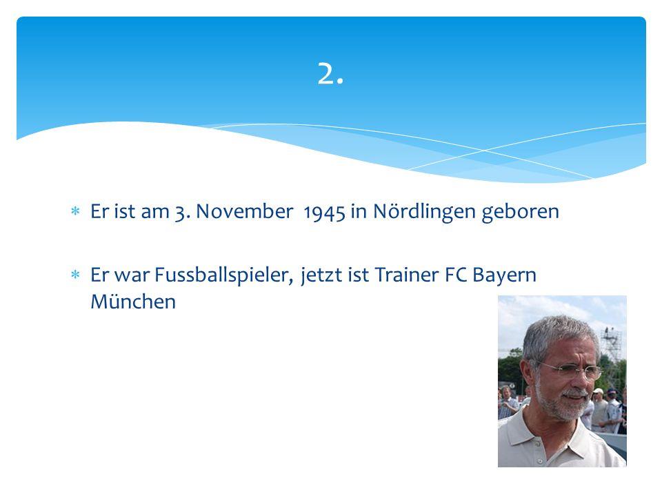 2.  Er ist am 3. November 1945 in Nördlingen geboren  Er war Fussballspieler, jetzt ist Trainer FC Bayern München