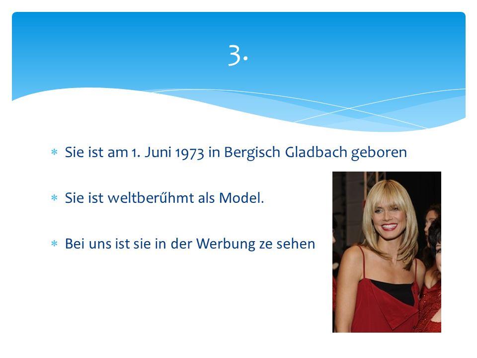  Sie ist am 1. Juni 1973 in Bergisch Gladbach geboren  Sie ist weltberűhmt als Model.  Bei uns ist sie in der Werbung ze sehen 3.