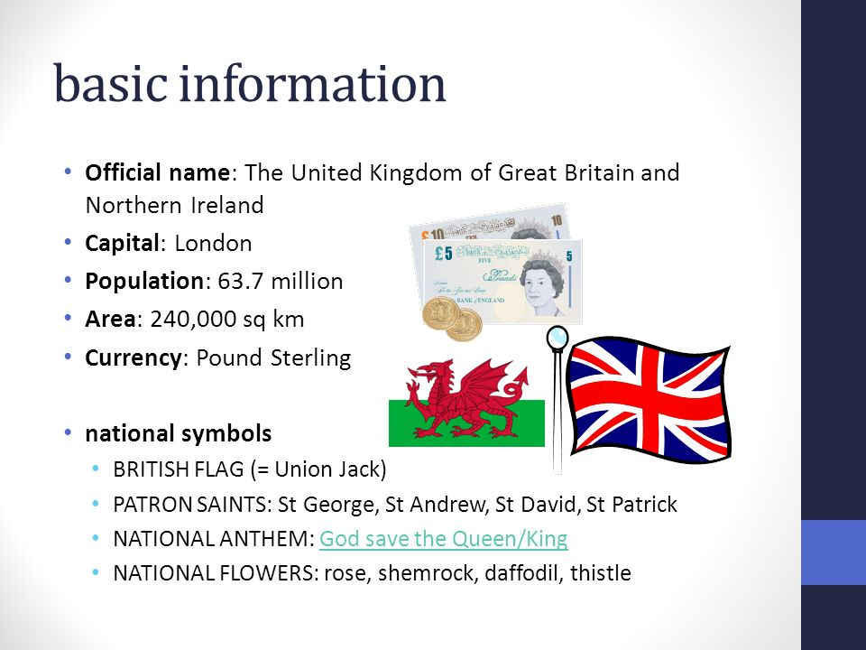 basic information Official name: The United Kingdom of Great Britain and Northern Ireland Capital: London Population: 63.7 million Area: 240,000 sq km Currency: Pound Sterling national symbols BRITISH FLAG (= Union Jack) PATRON SAINTS: St George, St Andrew, St David, St Patrick NATIONAL ANTHEM: God save the Queen/KingGod save the Queen/King NATIONAL FLOWERS: rose, shemrock, daffodil, thistle