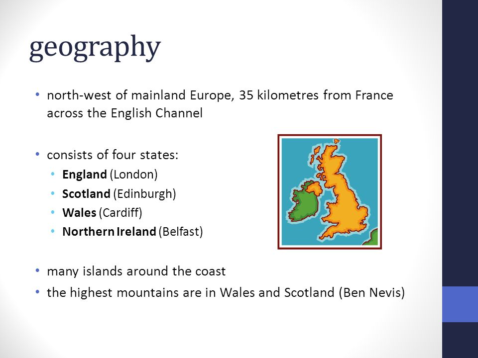 geography north-west of mainland Europe, 35 kilometres from France across the English Channel consists of four states: England (London) Scotland (Edinburgh) Wales (Cardiff) Northern Ireland (Belfast) many islands around the coast the highest mountains are in Wales and Scotland (Ben Nevis)