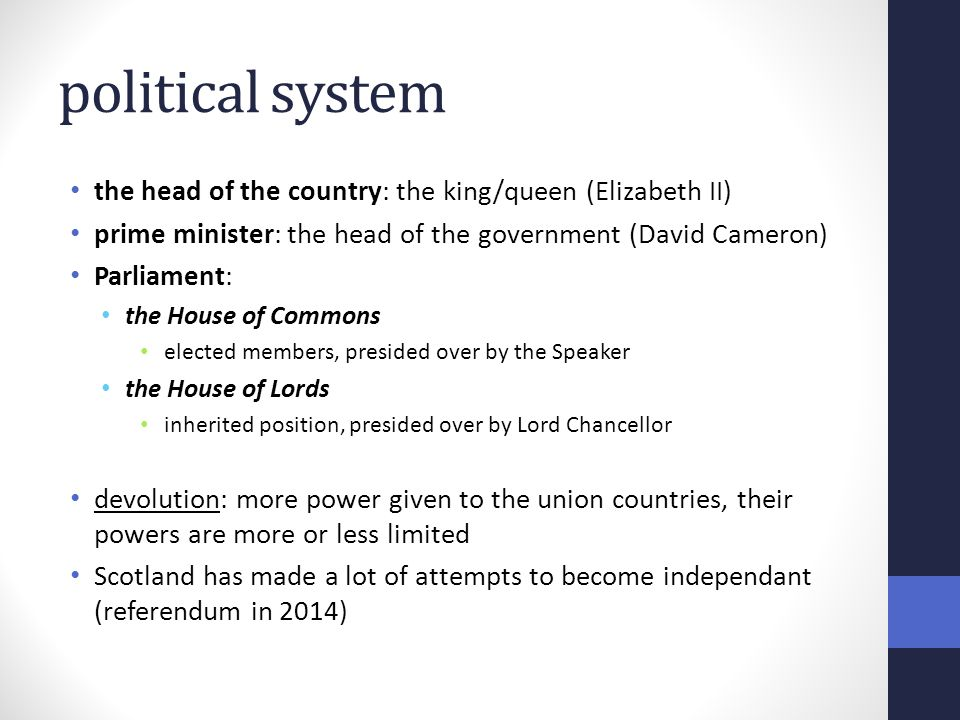 political system the head of the country: the king/queen (Elizabeth II) prime minister: the head of the government (David Cameron) Parliament: the House of Commons elected members, presided over by the Speaker the House of Lords inherited position, presided over by Lord Chancellor devolution: more power given to the union countries, their powers are more or less limited Scotland has made a lot of attempts to become independant (referendum in 2014)