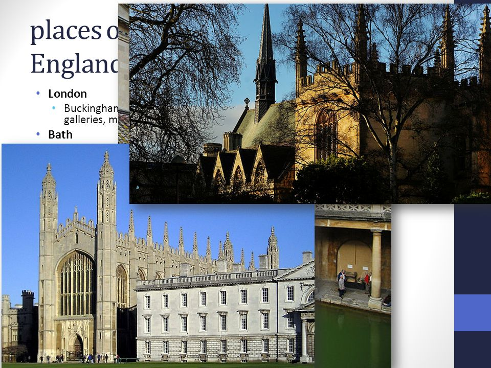 places of interest England London Buckingham Palace, London Eye, The Tower, Tower Bridge, Trafalgar Square, galleries, museums Bath built by Romans as a spa town in 43 AD Jane Austen Oxford, Cambridge famous old university towns Stonehenge prehistoric religious monument from about 2500 BC Stratford-upon-Avon birthplace of William Shakespeare Royal Shakespeare Theatre Lake District beautiful scenery, mountains, lakes the largest lake in Britain is Lake Windermere connected with 19th-century romantic poets