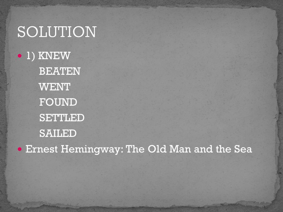 1) KNEW BEATEN WENT FOUND SETTLED SAILED Ernest Hemingway: The Old Man and the Sea