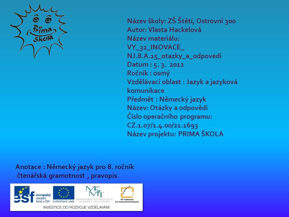 Název školy: ZŠ Štětí, Ostrovní 300 Autor: Vlasta Hackelová Název materiálu: VY_32_INOVACE_ NJ.8.A.15_otazky_a_odpovedi Datum : 5.