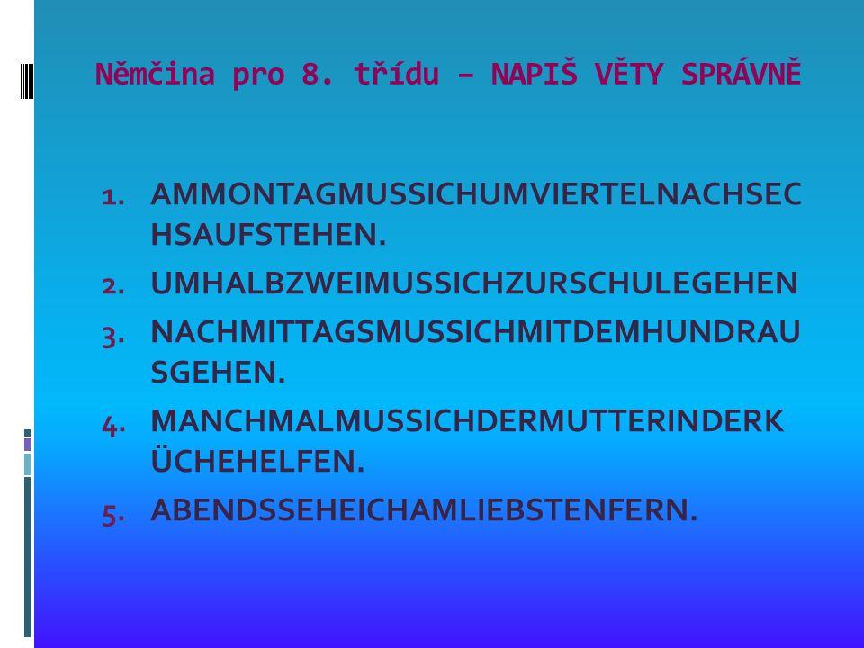 Němčina pro 8. třídu – NAPIŠ VĚTY SPRÁVNĚ 1. AMMONTAGMUSSICHUMVIERTELNACHSEC HSAUFSTEHEN.