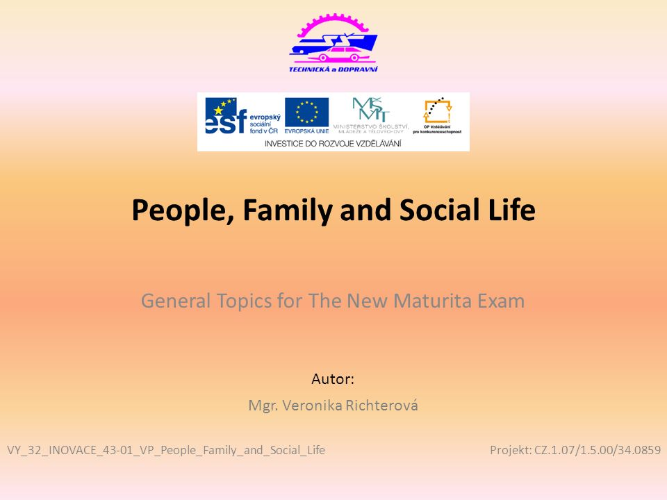 Projekt: CZ.1.07/1.5.00/34.0859 Autor: People, Family and Social Life General Topics for The New Maturita Exam VY_32_INOVACE_43-01_VP_People_Family_and_Social_Life Mgr.