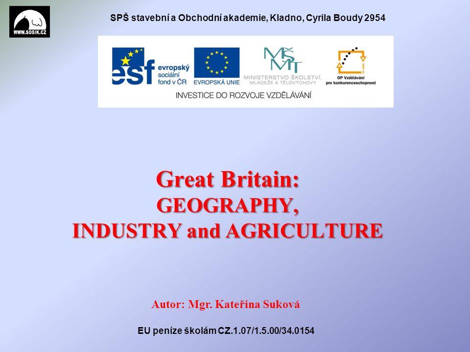 SPŠ stavební a Obchodní akademie, Kladno, Cyrila Boudy 2954 Great Britain: GEOGRAPHY, INDUSTRY and AGRICULTURE Autor: Mgr.