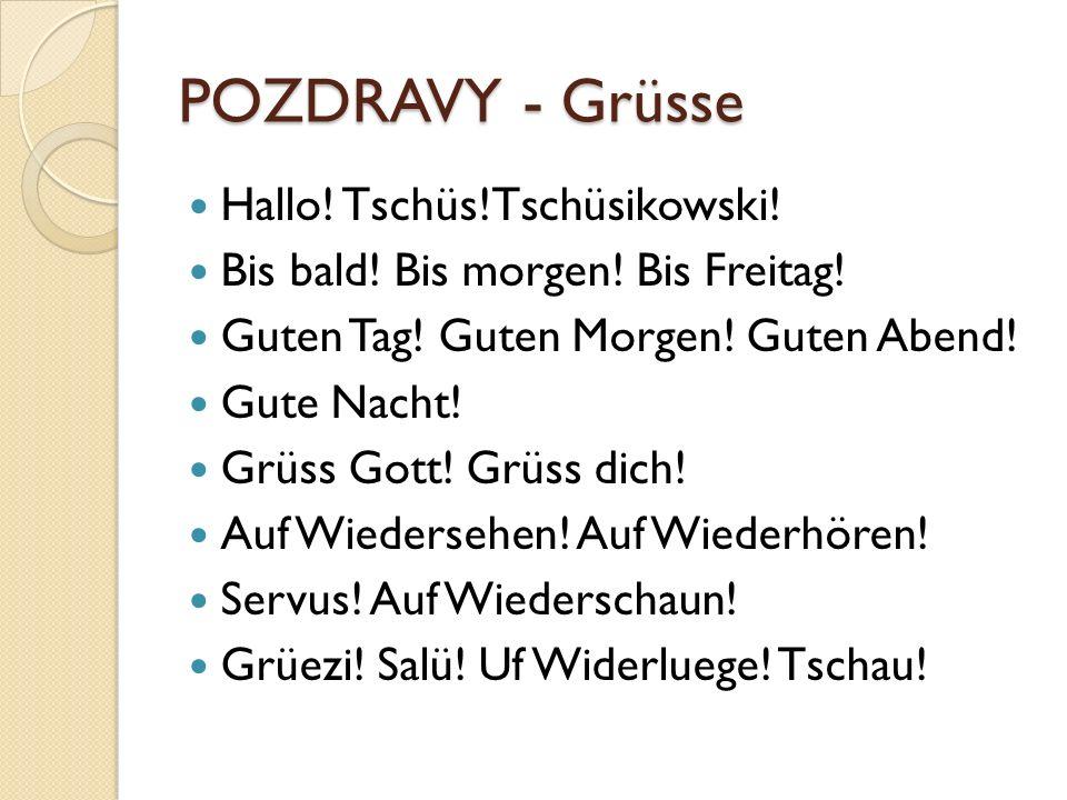 POZDRAVY - Grüsse Hallo! Tschüs!Tschüsikowski! Bis bald! Bis morgen! Bis Freitag! Guten Tag! Guten Morgen! Guten Abend! Gute Nacht! Grüss Gott! Grüss