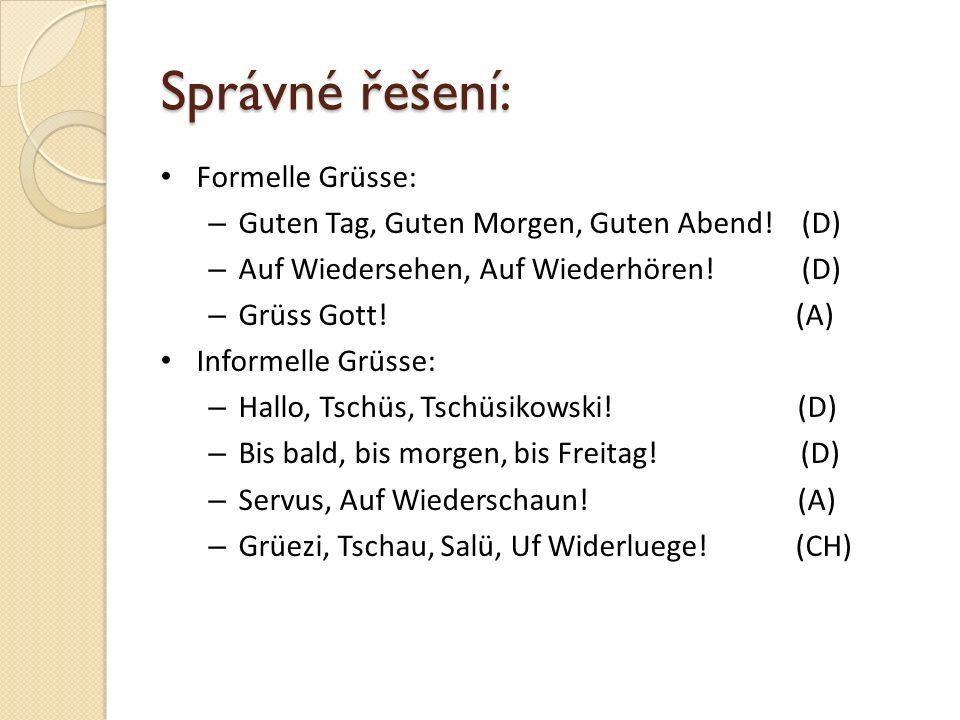 Správné řešení: Formelle Grüsse: – Guten Tag, Guten Morgen, Guten Abend! (D) – Auf Wiedersehen, Auf Wiederhören! (D) – Grüss Gott! (A) Informelle Grüs