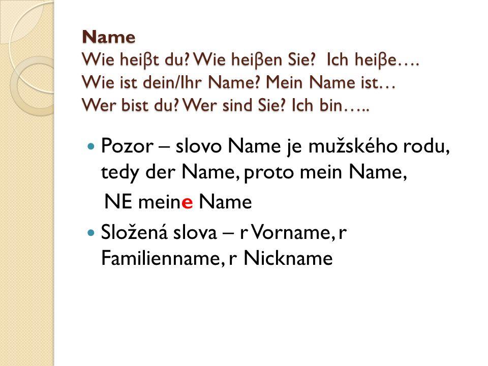 Name Wie hei β t du? Wie hei β en Sie? Ich hei β e…. Wie ist dein/Ihr Name? Mein Name ist… Wer bist du? Wer sind Sie? Ich bin….. Pozor – slovo Name je