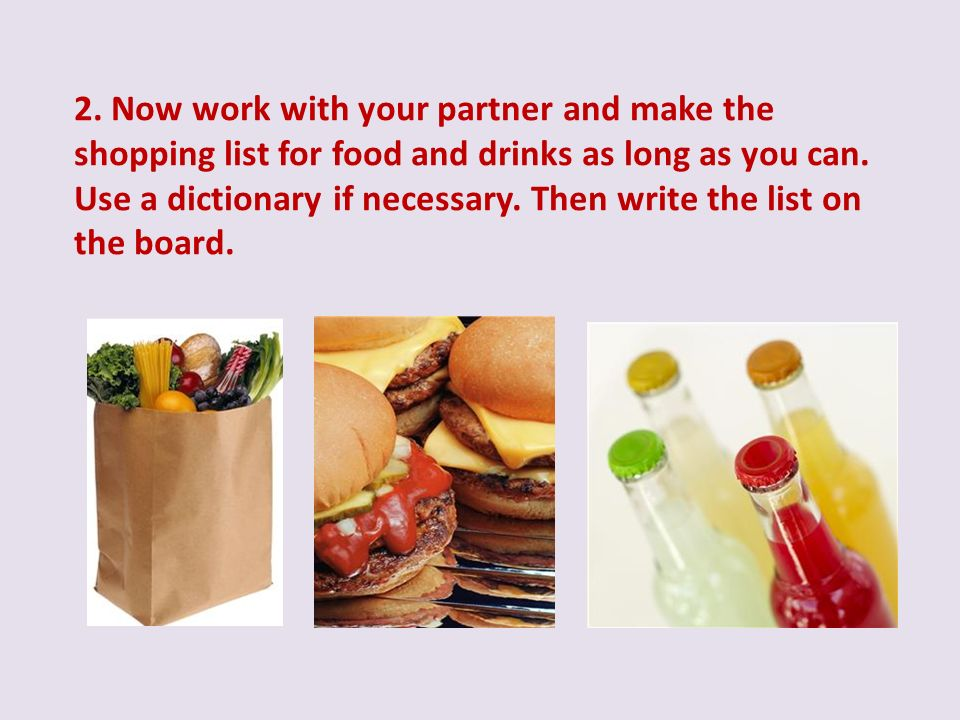 2. Now work with your partner and make the shopping list for food and drinks as long as you can. Use a dictionary if necessary. Then write the list on