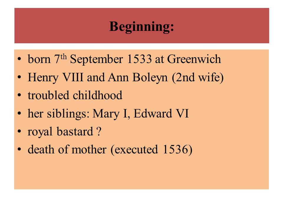 Beginning: born 7 th September 1533 at Greenwich Henry VIII and Ann Boleyn (2nd wife) troubled childhood her siblings: Mary I, Edward VI royal bastard
