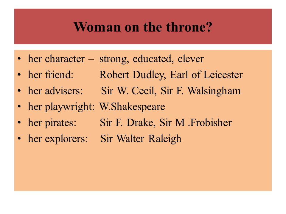 Woman on the throne? her character – strong, educated, clever her friend: Robert Dudley, Earl of Leicester her advisers: Sir W. Cecil, Sir F. Walsingh