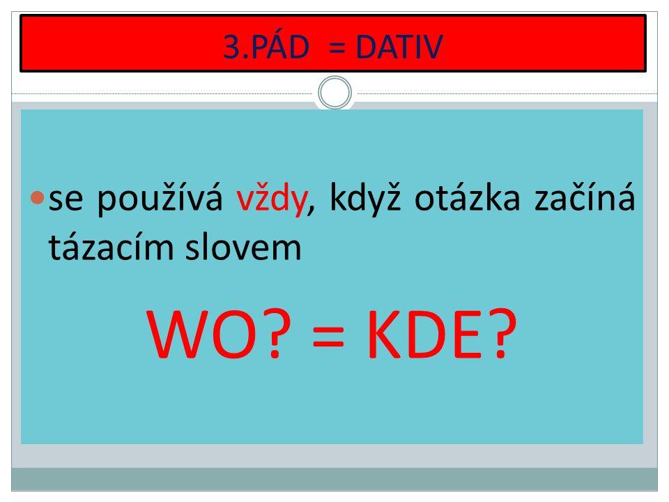 3.PÁD = DATIV se používá vždy, když otázka začíná tázacím slovem WO? = KDE?