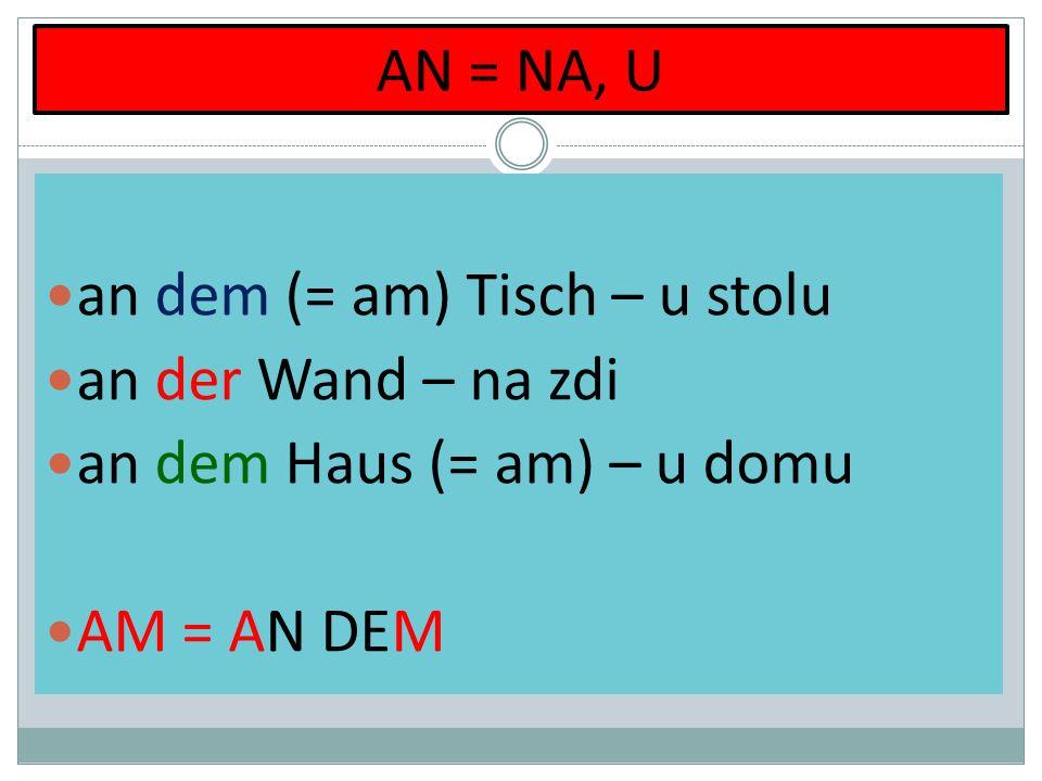AN = NA, U an dem (= am) Tisch – u stolu an der Wand – na zdi an dem Haus (= am) – u domu AM = AN DEM