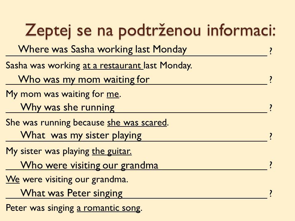 Zeptej se na podtrženou informaci: ________________________________________________ ? Sasha was working at a restaurant last Monday. _________________