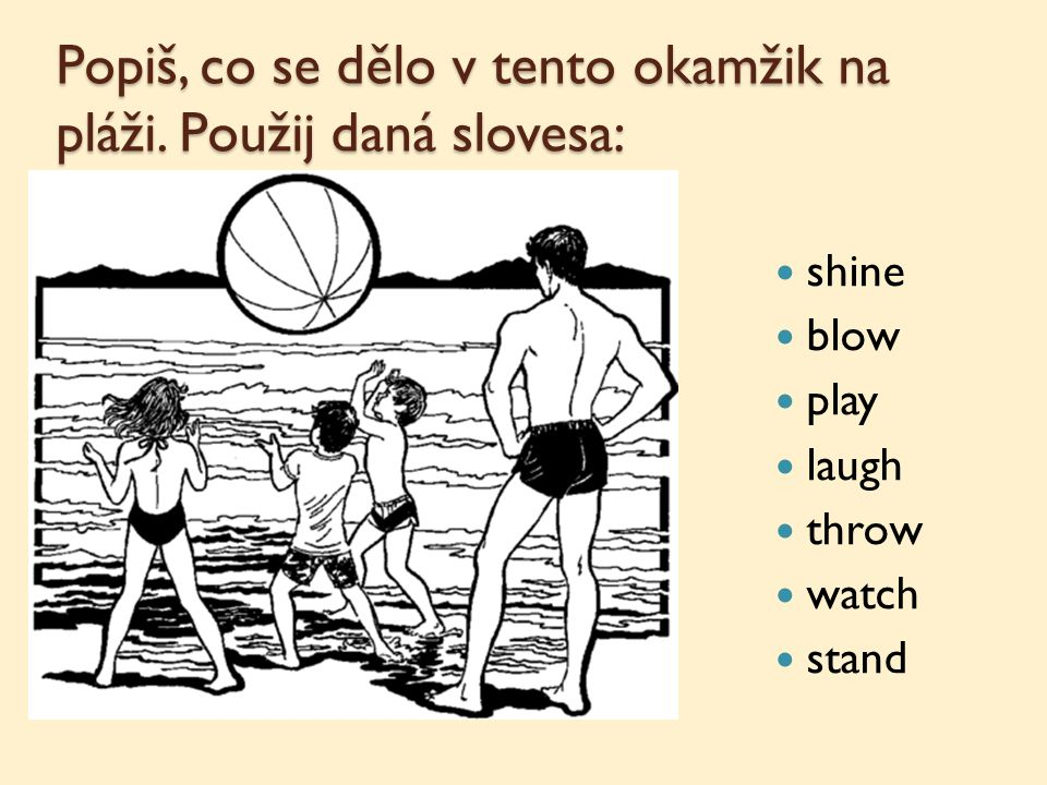 Popiš, co se dělo v tento okamžik na pláži. Použij daná slovesa: shine blow play laugh throw watch stand