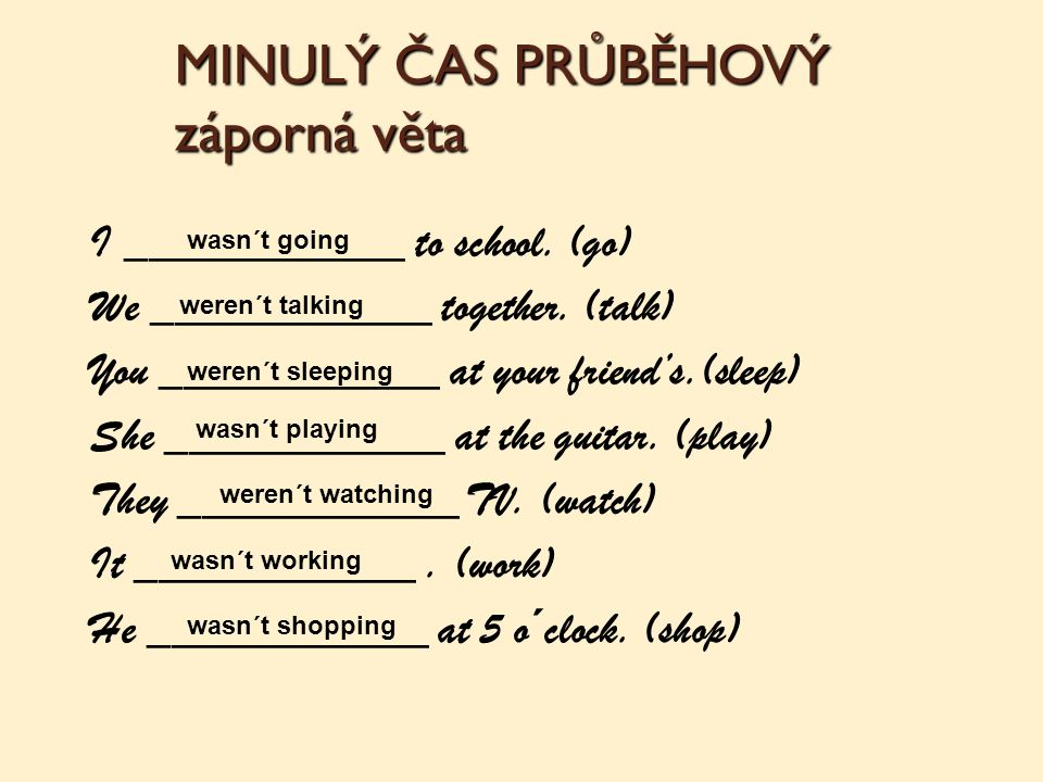 Poskládej věty: ________________________ (rain / for long / not) ________________________ (wear / at the party / you / what / ?) ________________________ (I / letters / all day / write) ________________________ (speak / not / he / to me) ________________________ (you / watch / what / last night / ?) ________________________ (talk / Lisa / for hours) ________________________ (football / not / play / we) ________________________ (dinner / cook / not / my parents) ________________________ (play / cards / they / why?) ________________________ (you / what / yesteday / do / ?) It wasn´t raining for long.