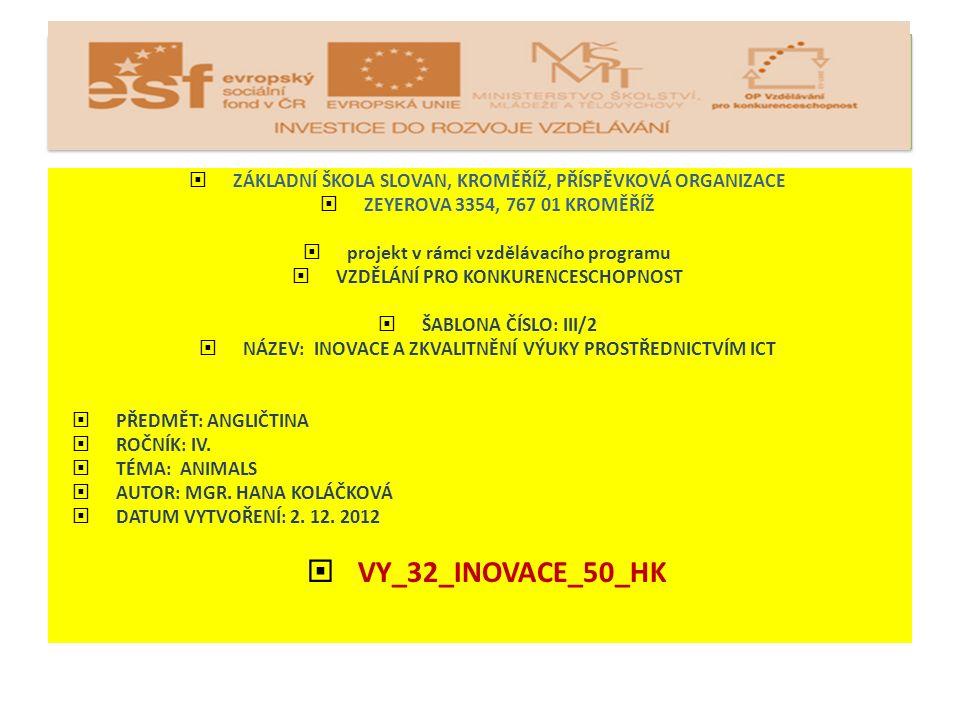  ZÁKLADNÍ ŠKOLA SLOVAN, KROMĚŘÍŽ, PŘÍSPĚVKOVÁ ORGANIZACE  ZEYEROVA 3354, 767 01 KROMĚŘÍŽ  projekt v rámci vzdělávacího programu  VZDĚLÁNÍ PRO KONKURENCESCHOPNOST  ŠABLONA ČÍSLO: III/2  NÁZEV: INOVACE A ZKVALITNĚNÍ VÝUKY PROSTŘEDNICTVÍM ICT  PŘEDMĚT: ANGLIČTINA  ROČNÍK: IV.